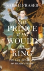 The Prince Who Would be King : The Life and Death of Henry Stuart - Book