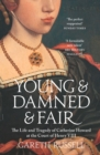 Young and Damned and Fair: The Life and Tragedy of Catherine Howard at the Court of Henry VIII - eBook