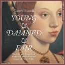 Young and Damned and Fair : The Life and Tragedy of Catherine Howard at the Court of Henry VIII - eAudiobook