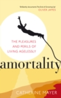 Amortality : The Pleasures and Perils of Living Agelessly - Book
