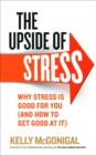 The Upside of Stress : Why Stress is Good for You (and How to Get Good at it) - Book