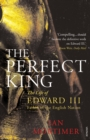 The Perfect King : The Life of Edward III, Father of the English Nation - Book