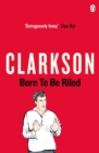 Born to be Riled : The Collected Writings of Jeremy Clarkson - Book