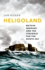 Heligoland : Britain, Germany, and the Struggle for the North Sea - Book