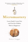 Micromastery : Learn Small, Learn Fast, and Find the Hidden Path to Happiness - Book