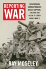 Reporting War : How Foreign Correspondents Risked Capture, Torture and Death to Cover World War II - Book
