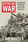 Reporting War : How Foreign Correspondents Risked Capture, Torture and Death to Cover World War II - eBook