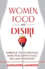 Women, Food and Desire : Embrace Your Cravings, Make Peace with Food, Reclaim Your Body - Book