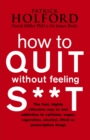 How to Quit without Feeling S**t : The Fast, Highly Effective Way to End Addiction to Caffeine, Sugar, Cigarettes, Alcohol, Illicit or Prescription Drugs - Book