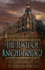 The Jewel of Knightsbridge : The Origins of the Harrods Empire - Book