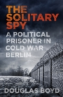 The Solitary Spy : A Political Prisoner in Cold War Berlin - Book