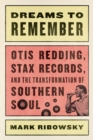 Dreams to Remember : Otis Redding, Stax Records, and the Transformation of Southern Soul - Book