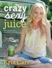 Crazy Sexy Juice : 100+ Simple Juice, Smoothie & Elixir Recipes to Supercharge Your Health - Book
