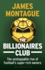 The Billionaires Club : The Unstoppable Rise of Football's Super-rich Owners - Book