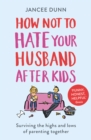 How Not to Hate Your Husband After Kids - eBook