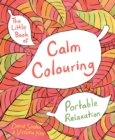 The Little Book of Calm Colouring : Portable Relaxation - Book
