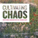 Cultivating Chaos : Gardening with Self-Seeding Plants - Book
