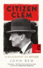 Citizen Clem : A Biography of Attlee: Winner of the Orwell Prize - Book