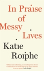 In Praise of Messy Lives : Essays - Book
