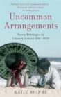 Uncommon Arrangements : Seven Marriages in Literary London 1910 -1939 - Book