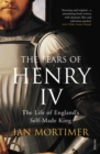The Fears of Henry IV : The Life of England's Self-Made King - Book