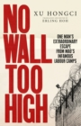 No Wall Too High : One Man's Extraordinary Escape from Mao's Infamous Labour Camps - Book