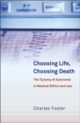 Choosing Life, Choosing Death : The Tyranny of Autonomy in Medical Ethics and Law - eBook