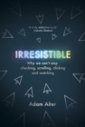 Irresistible : Why We Can't Stop Checking, Scrolling, Clicking and Watching - Book