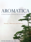 Aromatica : A Clinical Guide to Essential Oil Therapeutics Principles and Profiles Volume 1 - Book