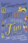 The Lost Art of Having Fun : 286 Games to Enjoy with Family and Friends - Book