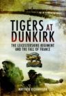 Tigers at Dunkirk : The Leicestershire Regiment and the Fall of France - Book