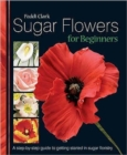 Sugar Flowers for Beginners : A Step-by-step Guide to Getting Started in Sugar Floristry - Book