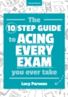 The Ten Step Guide to Acing Every Exam You Ever Take - Book