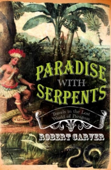 Paradise With Serpents : Travels in the Lost World of Paraguay, Paperback Book