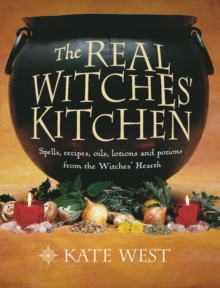 The Real Witches' Kitchen : Spells, Recipes, Oils, Lotions and Potions from the Witches' Hearth, Paperback Book