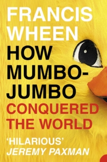 How Mumbo-Jumbo Conquered the World : A Short History of Modern Delusions, Paperback Book