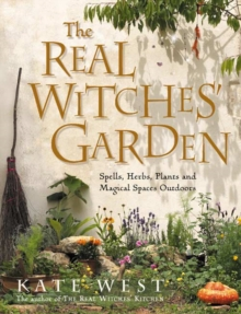 The Real Witches' Garden : Spells, Herbs, Plants and Magical Spaces Outdoors, Paperback Book