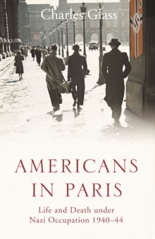 Americans in Paris : Life and Death Under Nazi Occupation 1940-44, Paperback Book