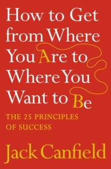 How to Get from Where You Are to Where You Want to Be : The 25 Principles of Success, Paperback Book