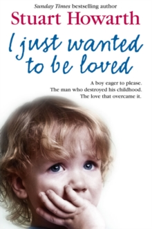 I Just Wanted to Be Loved : A Boy Eager to Please. the Man Who Destroyed His Childhood. the Love That Overcame it., Paperback Book