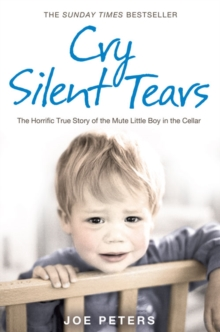 Cry Silent Tears : The Heartbreaking Survival Story of a Small Mute Boy Who Overcame Unbearable Suffering and Found His Voice Again, Paperback Book
