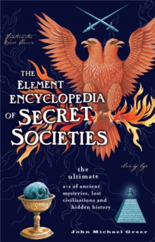 The Element Encyclopedia of Secret Societies : The Ultimate A-Z of Ancient Mysteries, Lost Civilizations and Forgotten Wisdom, Paperback Book
