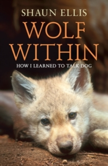 The Wolf Within : How I Learned to Talk Dog, Paperback Book
