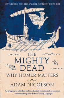 The Mighty Dead : Why Homer Matters, Paperback Book