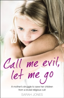 Call Me Evil, Let Me Go : A Mother's Struggle to Save Her Children from a Brutal Religious Cult, Paperback Book