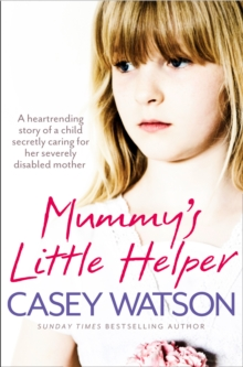 Mummy's Little Helper : The Heartrending True Story of a Young Girl Secretly Caring for Her Severely Disabled Mother, Paperback Book