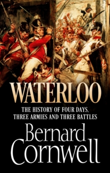 Waterloo : The History of Four Days, Three Armies and Three Battles, Hardback Book