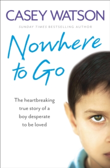 Nowhere to Go : The Heartbreaking True Story of a Boy Desperate to be Loved, Paperback Book