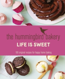 The Hummingbird Bakery Life is Sweet : 100 Original Recipes for Happy Home Baking, Hardback Book