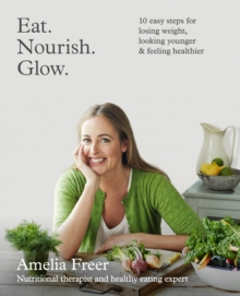 Eat. Nourish. Glow.: 10 easy steps for losing weight, looking younger & feeling healthier, EPUB eBook